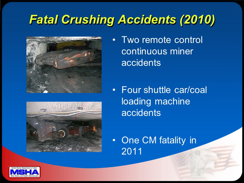 Fatal Crushing Accidents (2010) Two remote control continuous miner accidents Four shuttle car/coal loading machine accidents One CM fatality in 2011