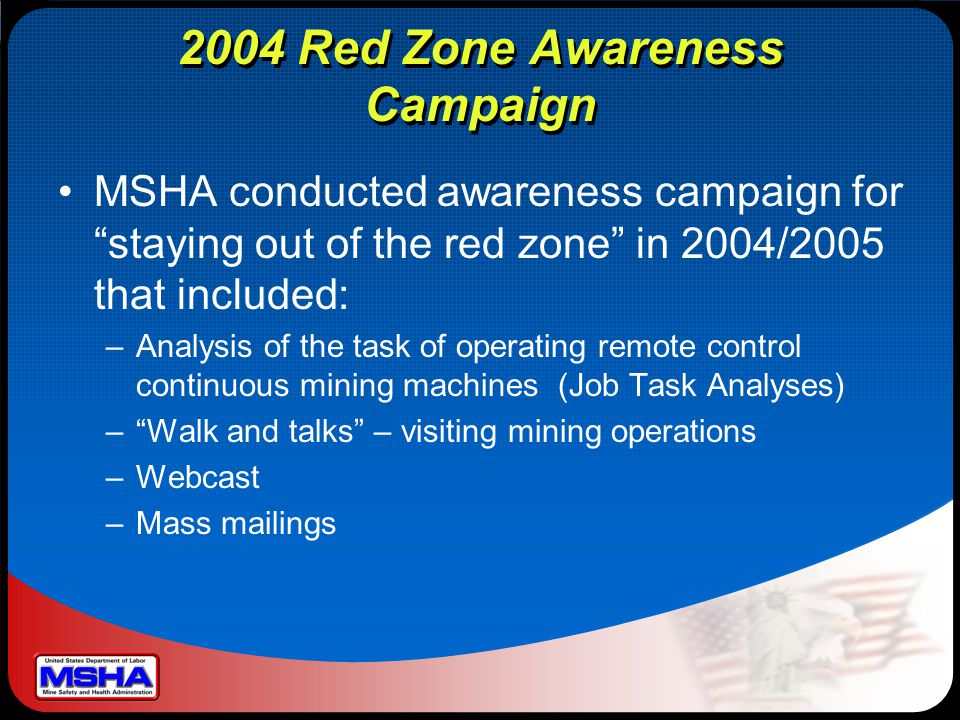 2004 Red Zone Awareness Campaign MSHA conducted awareness campaign for staying out of the red zone in 2004/2005 that included: –Analysis of the task of operating remote control continuous mining machines (Job Task Analyses) – Walk and talks – visiting mining operations –Webcast –Mass mailings