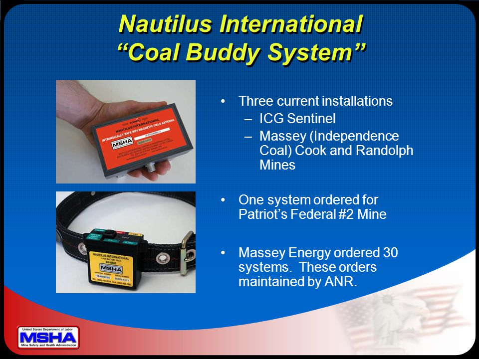 Nautilus International Coal Buddy System Three current installations –ICG Sentinel –Massey (Independence Coal) Cook and Randolph Mines One system ordered for Patriot's Federal #2 Mine Massey Energy ordered 30 systems.