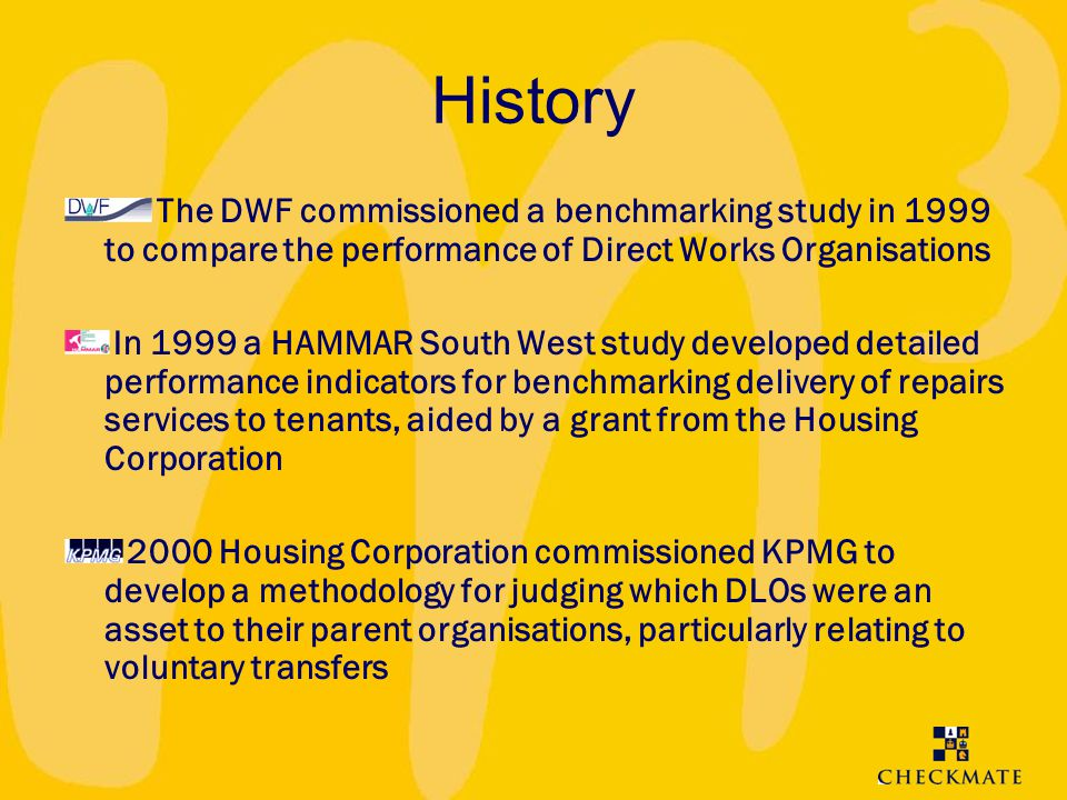 History The DWF commissioned a benchmarking study in 1999 to compare the performance of Direct Works Organisations In 1999 a HAMMAR South West study d