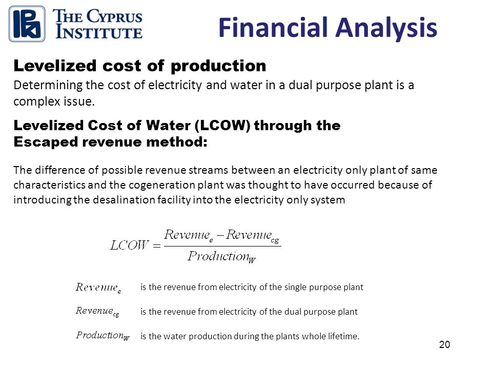 20 Financial Analysis Levelized cost of production Determining the cost of electricity and water in a dual purpose plant is a complex issue.
