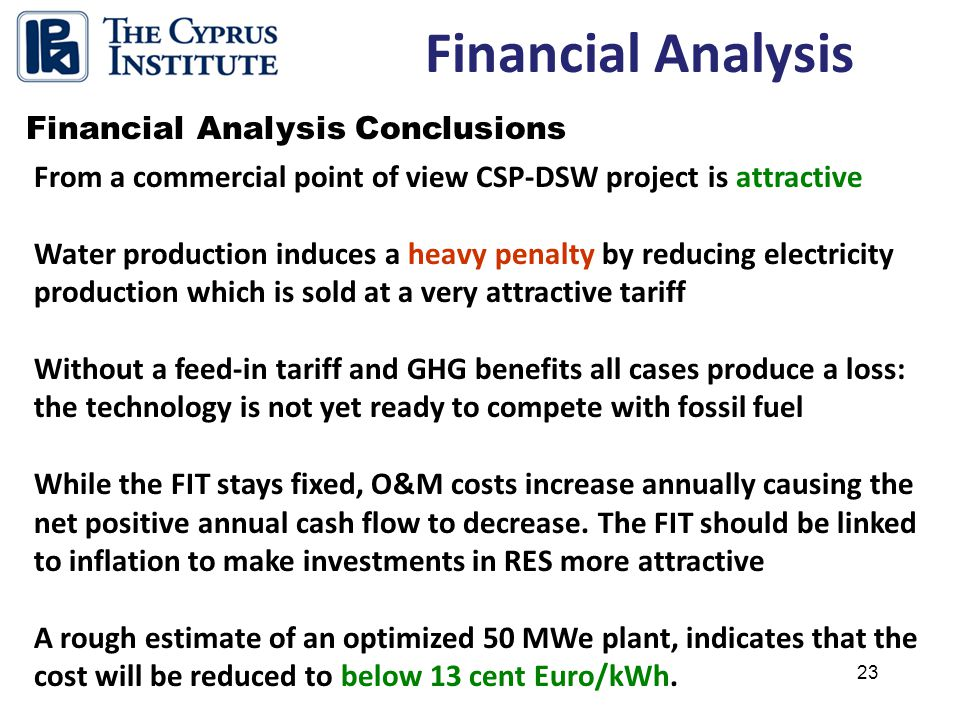 23 Financial Analysis Financial Analysis Conclusions From a commercial point of view CSP-DSW project is attractive Water production induces a heavy penalty by reducing electricity production which is sold at a very attractive tariff Without a feed-in tariff and GHG benefits all cases produce a loss: the technology is not yet ready to compete with fossil fuel While the FIT stays fixed, O&M costs increase annually causing the net positive annual cash flow to decrease.