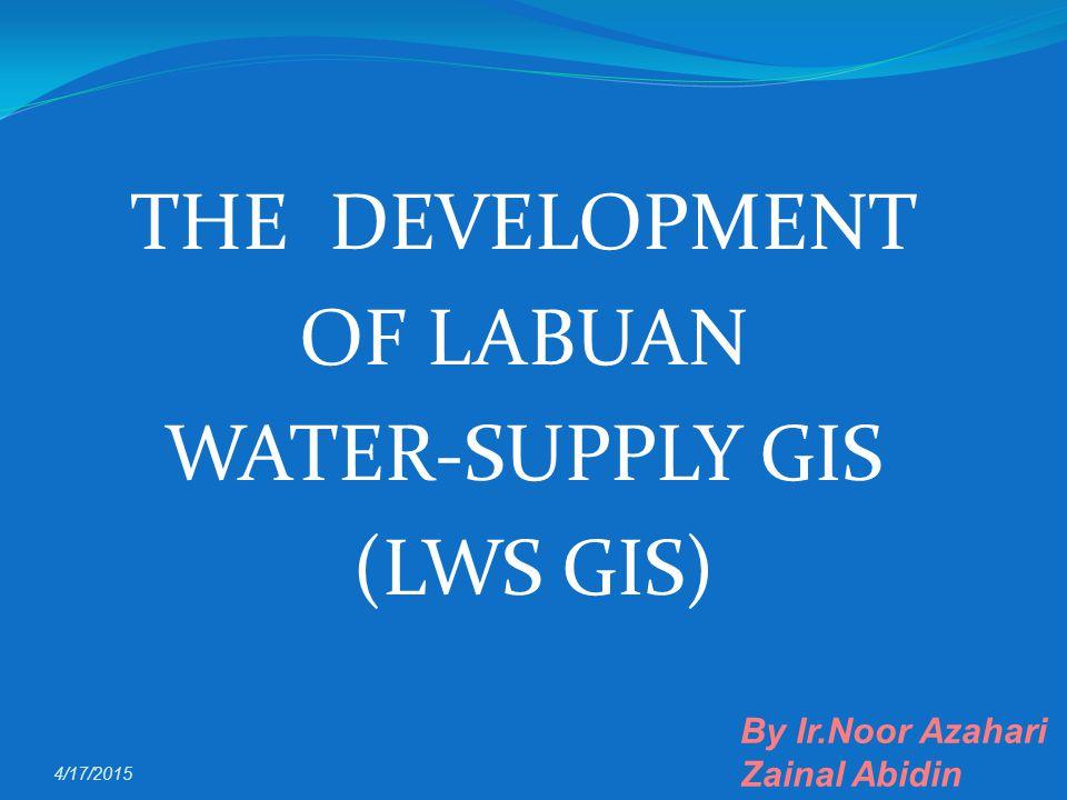 THE DEVELOPMENT OF LABUAN WATER-SUPPLY GIS (LWS GIS) 4/17/2015 By Ir.Noor Azahari Zainal Abidin