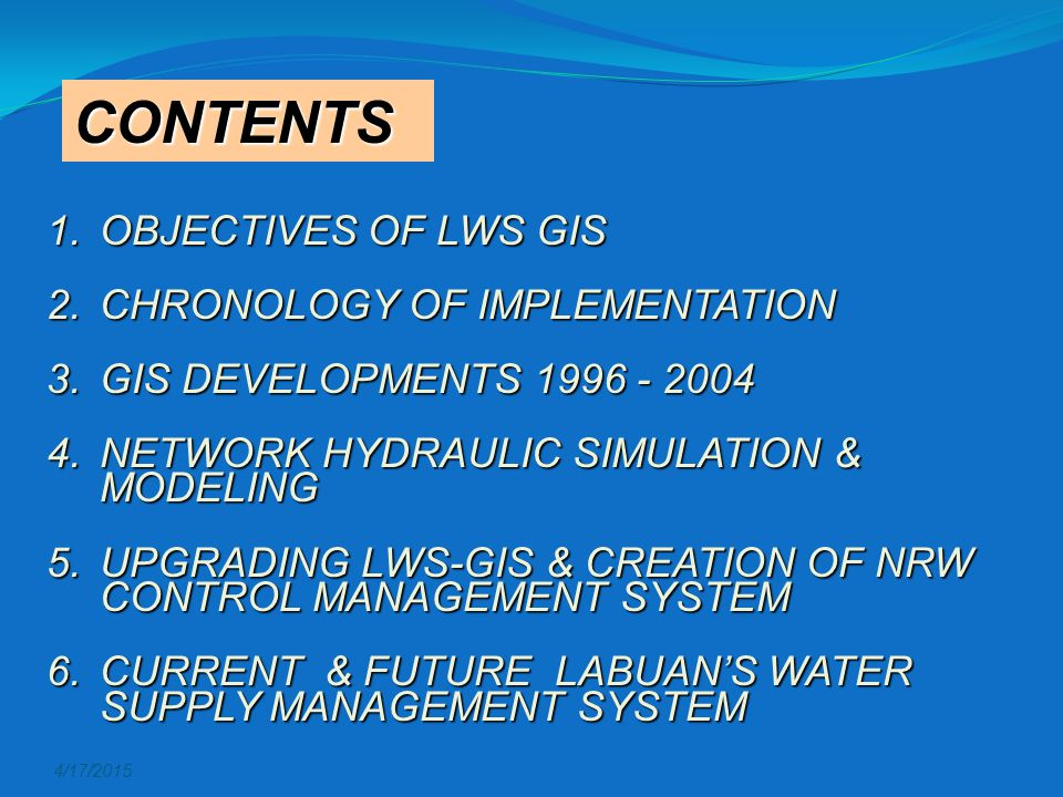 4/17/2015 CONTENTS 1.OBJECTIVES OF LWS GIS 2.CHRONOLOGY OF IMPLEMENTATION 3.GIS DEVELOPMENTS 1996 - 2004 4.NETWORK HYDRAULIC SIMULATION & MODELING 5.UPGRADING LWS-GIS & CREATION OF NRW CONTROL MANAGEMENT SYSTEM 6.CURRENT & FUTURE LABUAN'S WATER SUPPLY MANAGEMENT SYSTEM