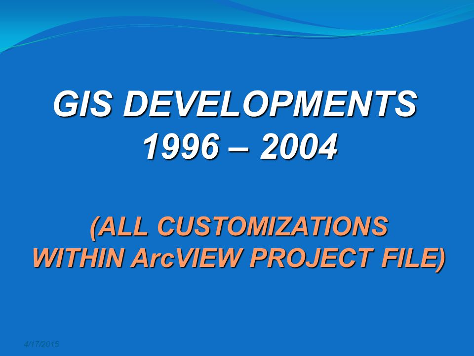 4/17/2015 GIS DEVELOPMENTS 1996 – 2004 (ALL CUSTOMIZATIONS WITHIN ArcVIEW PROJECT FILE)