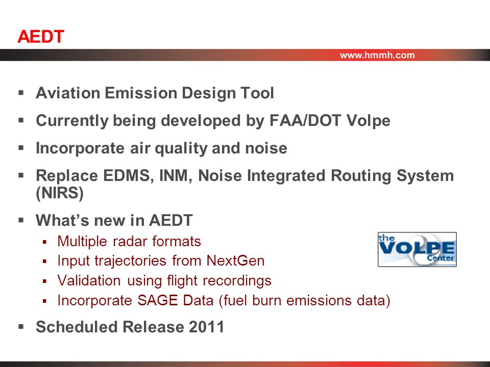 AEDT  Aviation Emission Design Tool  Currently being developed by FAA/DOT Volpe  Incorporate air quality and noise  Replace EDMS, INM, Noise Integrated Routing System (NIRS)  What's new in AEDT  Multiple radar formats  Input trajectories from NextGen  Validation using flight recordings  Incorporate SAGE Data (fuel burn emissions data)  Scheduled Release 2011