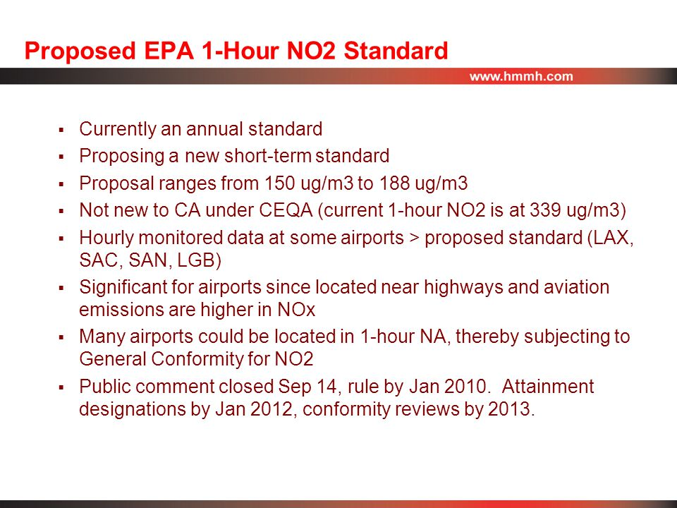 Proposed EPA 1-Hour NO2 Standard  Currently an annual standard  Proposing a new short-term standard  Proposal ranges from 150 ug/m3 to 188 ug/m3  Not new to CA under CEQA (current 1-hour NO2 is at 339 ug/m3)  Hourly monitored data at some airports > proposed standard (LAX, SAC, SAN, LGB)  Significant for airports since located near highways and aviation emissions are higher in NOx  Many airports could be located in 1-hour NA, thereby subjecting to General Conformity for NO2  Public comment closed Sep 14, rule by Jan 2010.