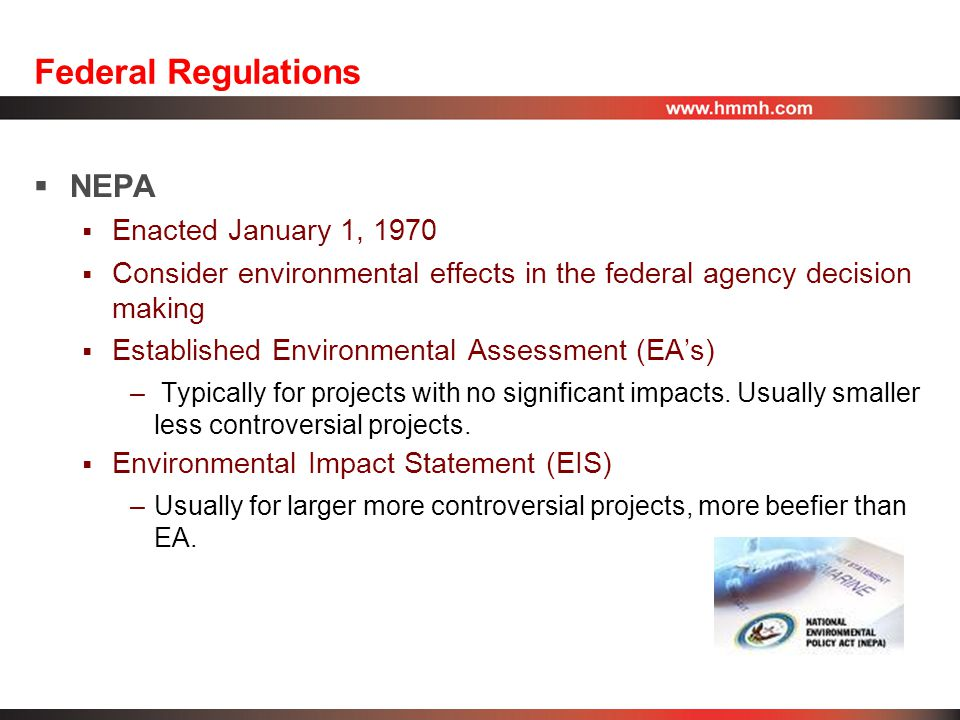 Federal Regulations  NEPA  Enacted January 1, 1970  Consider environmental effects in the federal agency decision making  Established Environmental Assessment (EA's) – Typically for projects with no significant impacts.