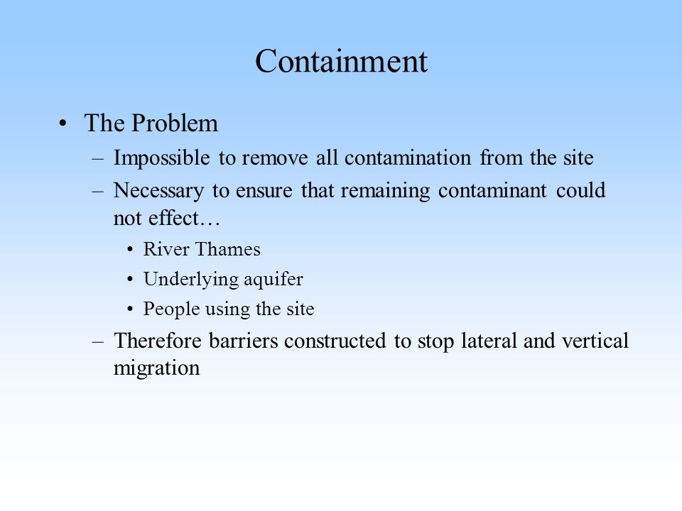 Containment The Problem –Impossible to remove all contamination from the site –Necessary to ensure that remaining contaminant could not effect… River