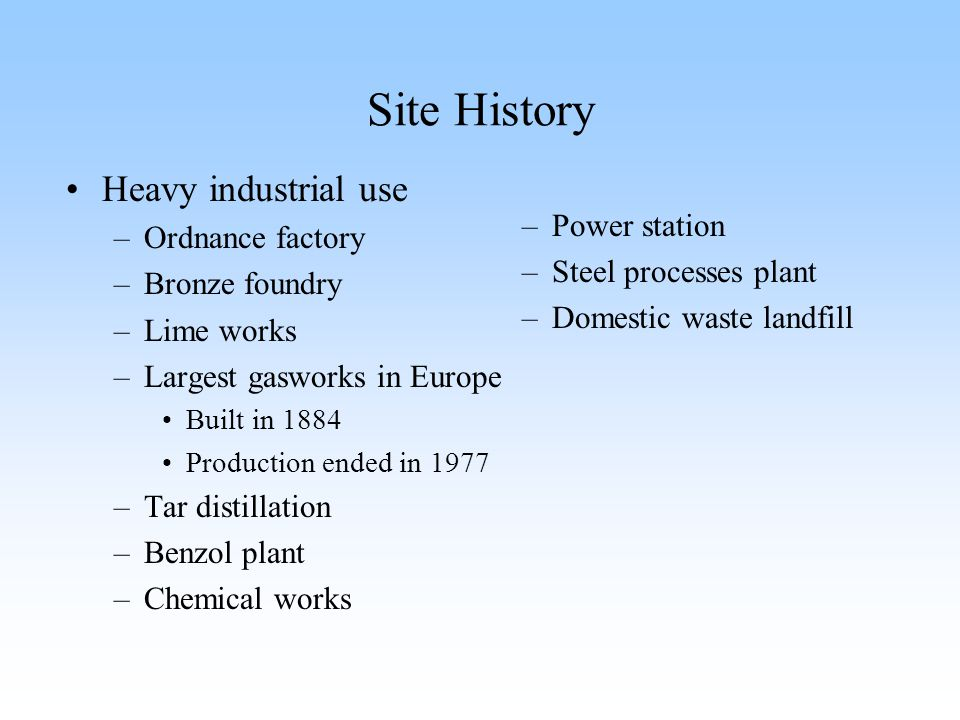 Site History Heavy industrial use –Ordnance factory –Bronze foundry –Lime works –Largest gasworks in Europe Built in 1884 Production ended in 1977 –Ta