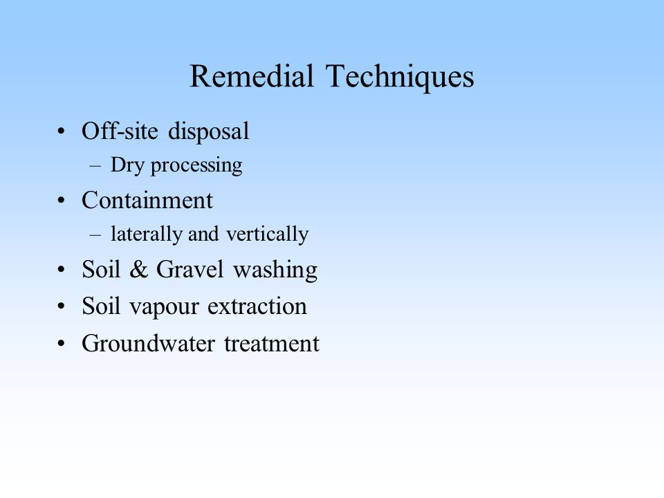 Remedial Techniques Off-site disposal –Dry processing Containment –laterally and vertically Soil & Gravel washing Soil vapour extraction Groundwater t