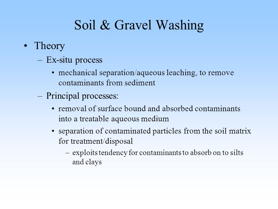 Soil & Gravel Washing Theory –Ex-situ process mechanical separation/aqueous leaching, to remove contaminants from sediment –Principal processes: remov