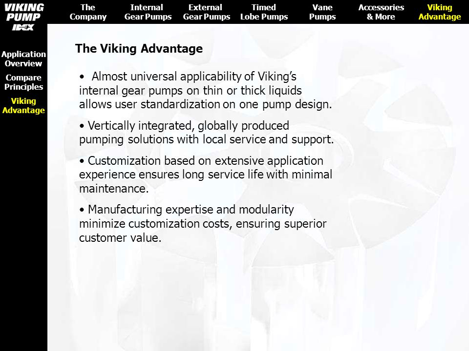 The Viking Advantage Almost universal applicability of Viking's internal gear pumps on thin or thick liquids allows user standardization on one pump d