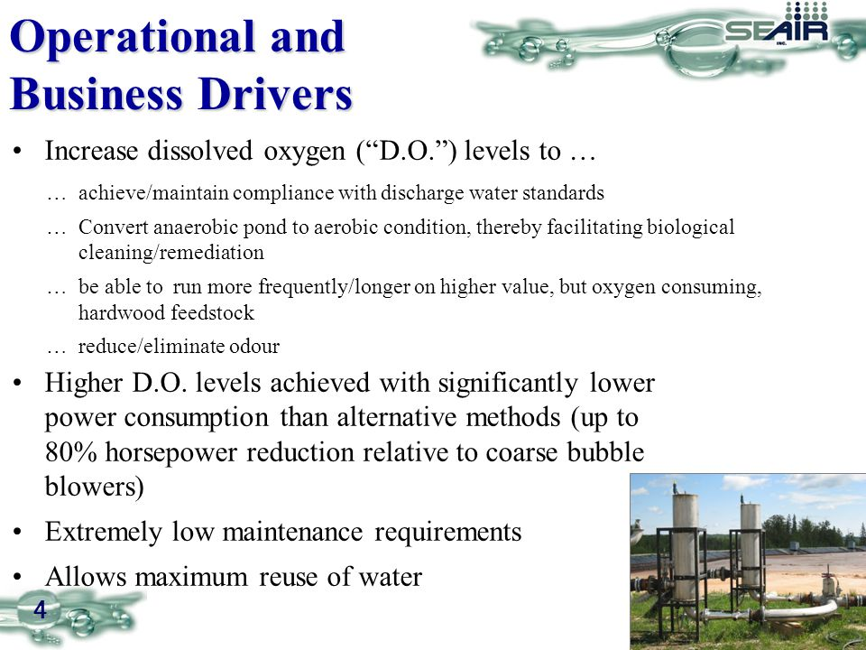 4 Increase dissolved oxygen ( D.O. ) levels to … Operational and Business Drivers …achieve/maintain compliance with discharge water standards …Convert anaerobic pond to aerobic condition, thereby facilitating biological cleaning/remediation …be able to run more frequently/longer on higher value, but oxygen consuming, hardwood feedstock …reduce/eliminate odour Higher D.O.