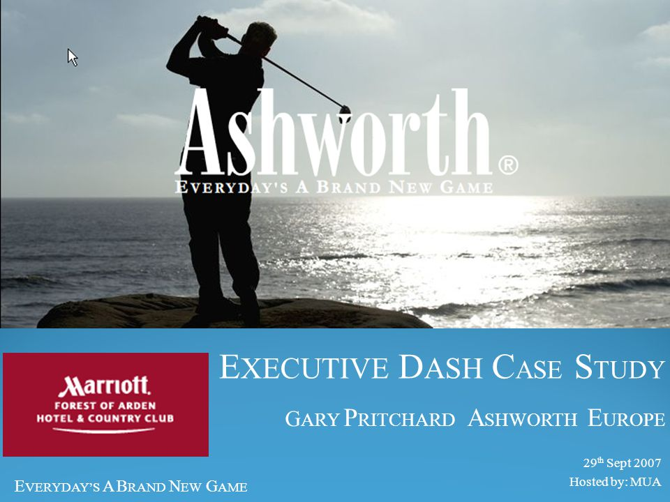 E VERYDAY'S A B RAND N EW G AME About Ashworth Europe Part of Ashworth Group ( US ) Based Basildon – Essex 100 employees Buy, Stock and Distribute across 'Europe' - Three brands - Ashworth Calloway 'Brand S' INTERNATIONAL BRANDS IN GOLF & PERFORMANCE OUTERWEAR