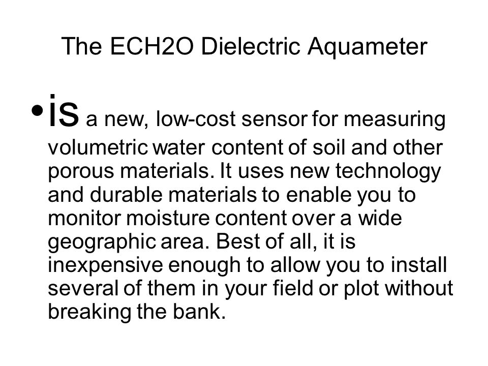 The ECH2O Dielectric Aquameter is a new, low-cost sensor for measuring volumetric water content of soil and other porous materials.