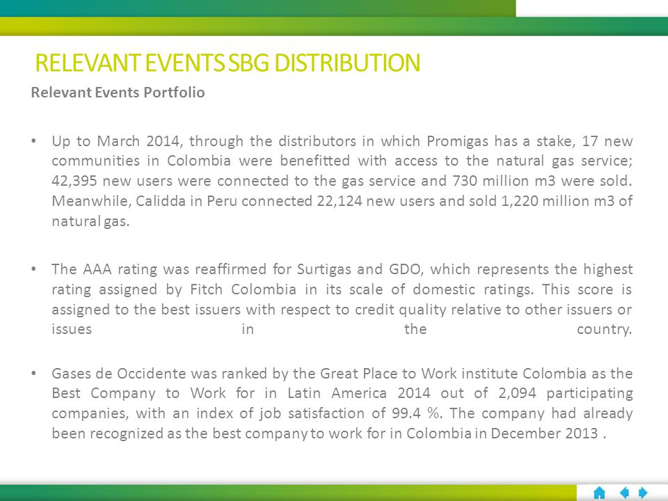 Relevant Events Portfolio Up to March 2014, through the distributors in which Promigas has a stake, 17 new communities in Colombia were benefitted with access to the natural gas service; 42,395 new users were connected to the gas service and 730 million m3 were sold.