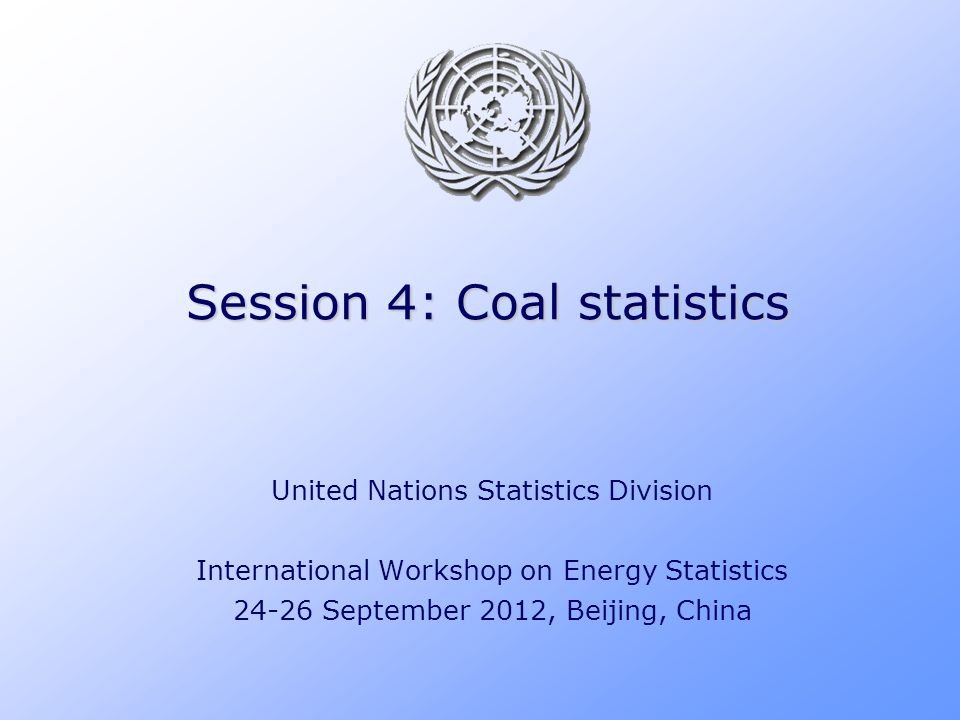 Session 4: Coal statistics United Nations Statistics Division International Workshop on Energy Statistics 24-26 September 2012, Beijing, China