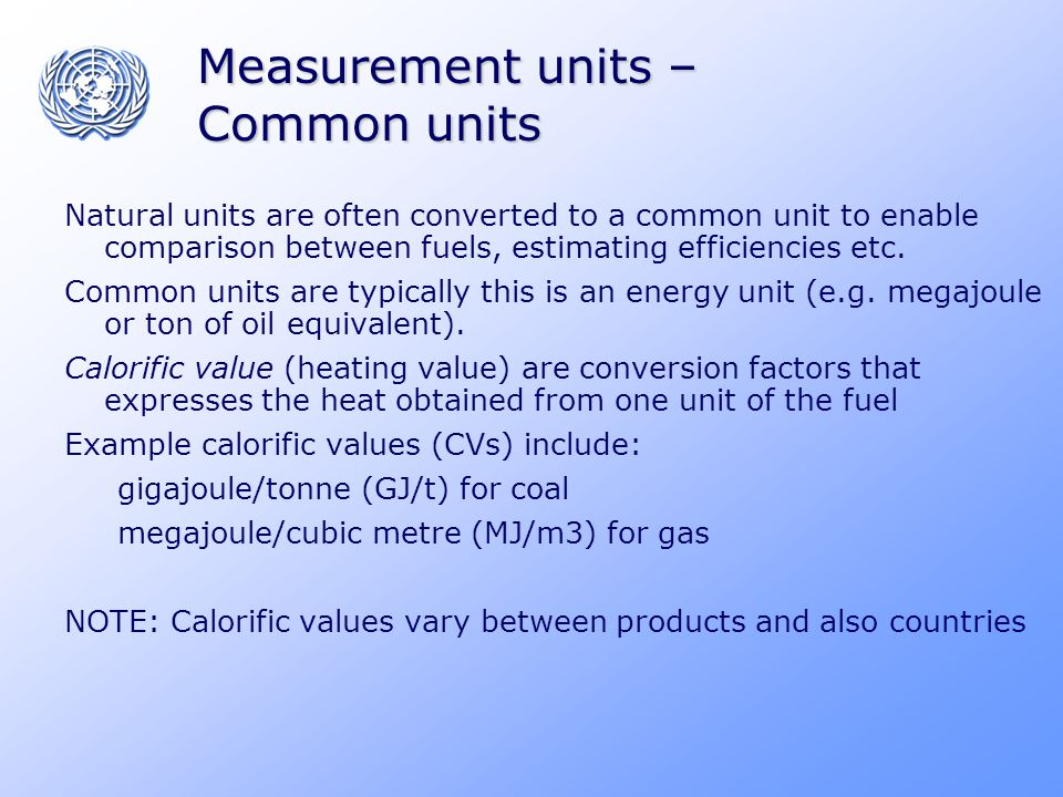 Measurement units – Common units Natural units are often converted to a common unit to enable comparison between fuels, estimating efficiencies etc.