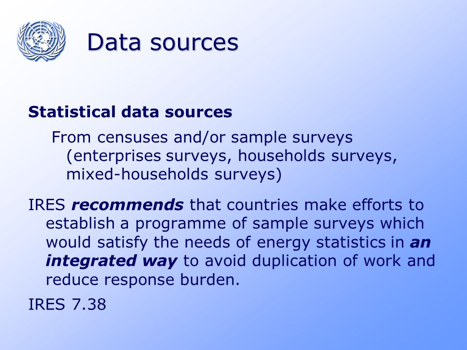 Data sources Statistical data sources From censuses and/or sample surveys (enterprises surveys, households surveys, mixed-households surveys) IRES recommends that countries make efforts to establish a programme of sample surveys which would satisfy the needs of energy statistics in an integrated way to avoid duplication of work and reduce response burden.