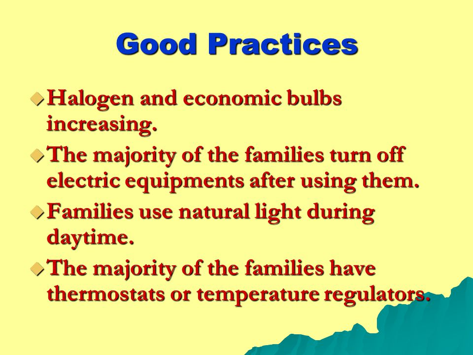 Good Practices  Halogen and economic bulbs increasing.  The majority of the families turn off electric equipments after using them.  Families use n