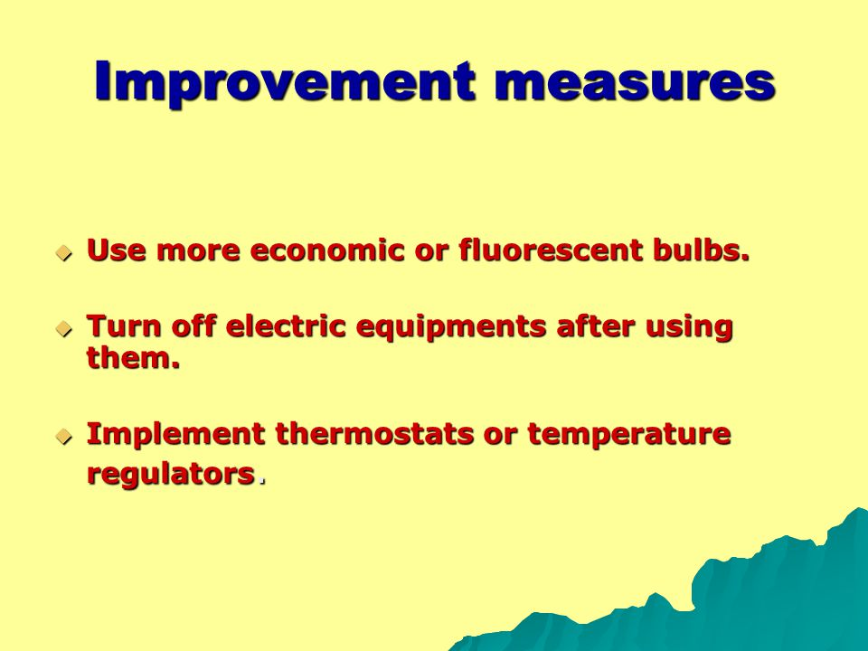 Improvement measures  Use more economic or fluorescent bulbs.