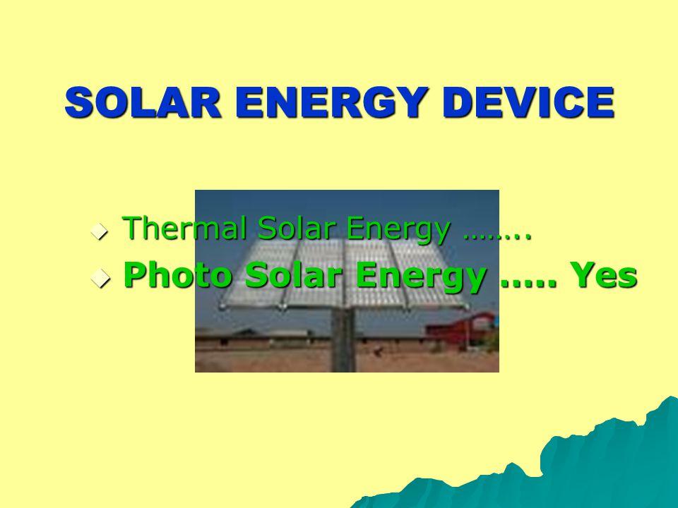 SOLAR ENERGY DEVICE  Thermal Solar Energy ……..  Photo Solar Energy ….. Yes