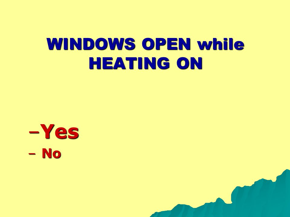 WINDOWS OPEN while HEATING ON –Yes – No