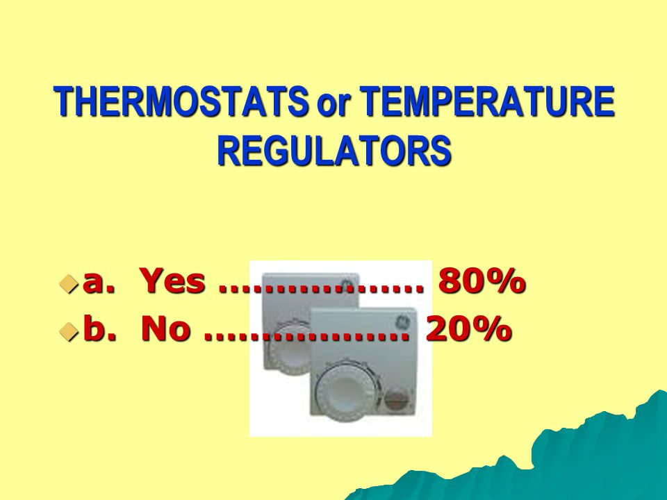 THERMOSTATS or TEMPERATURE REGULATORS  a. Yes ……………… 80%  b. No ……………… 20%