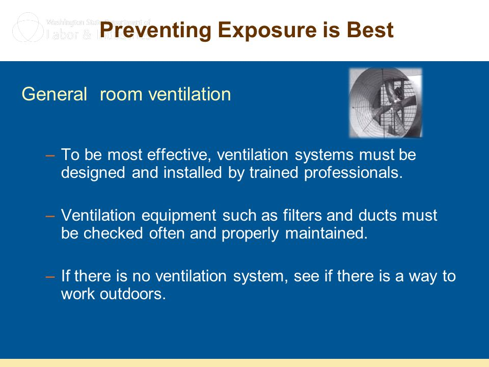 Preventing Exposure is Best General room ventilation –To be most effective, ventilation systems must be designed and installed by trained professional