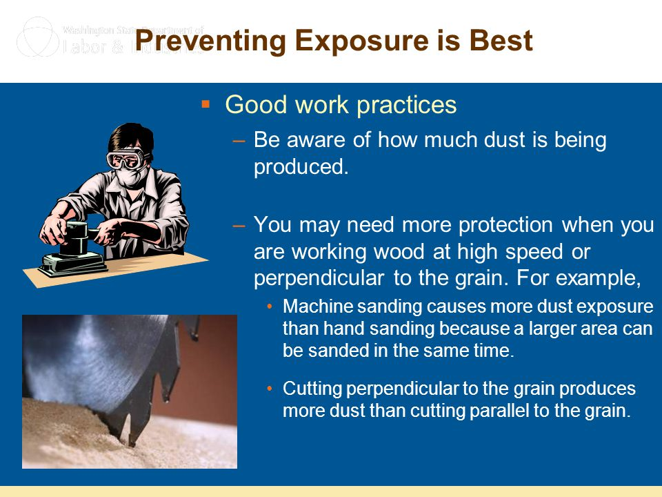 Preventing Exposure is Best  Good work practices –Be aware of how much dust is being produced. –You may need more protection when you are working woo