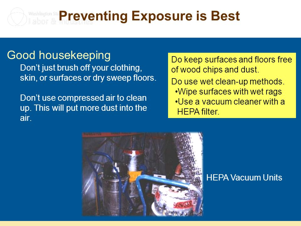 Preventing Exposure is Best Good housekeeping Don't just brush off your clothing, skin, or surfaces or dry sweep floors. Don't use compressed air to c