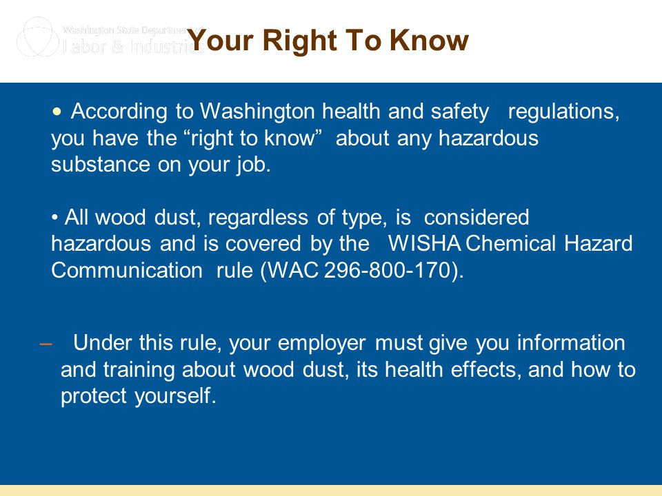 Your Right To Know –Under this rule, your employer must give you information and training about wood dust, its health effects, and how to protect your