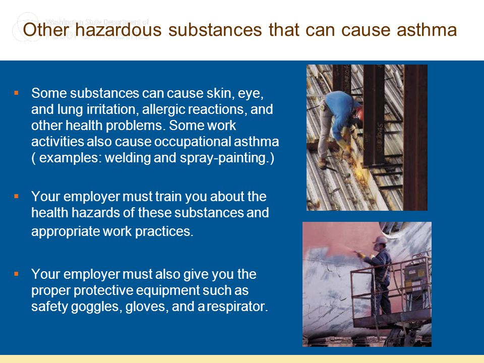 Other hazardous substances that can cause asthma  Some substances can cause skin, eye, and lung irritation, allergic reactions, and other health prob