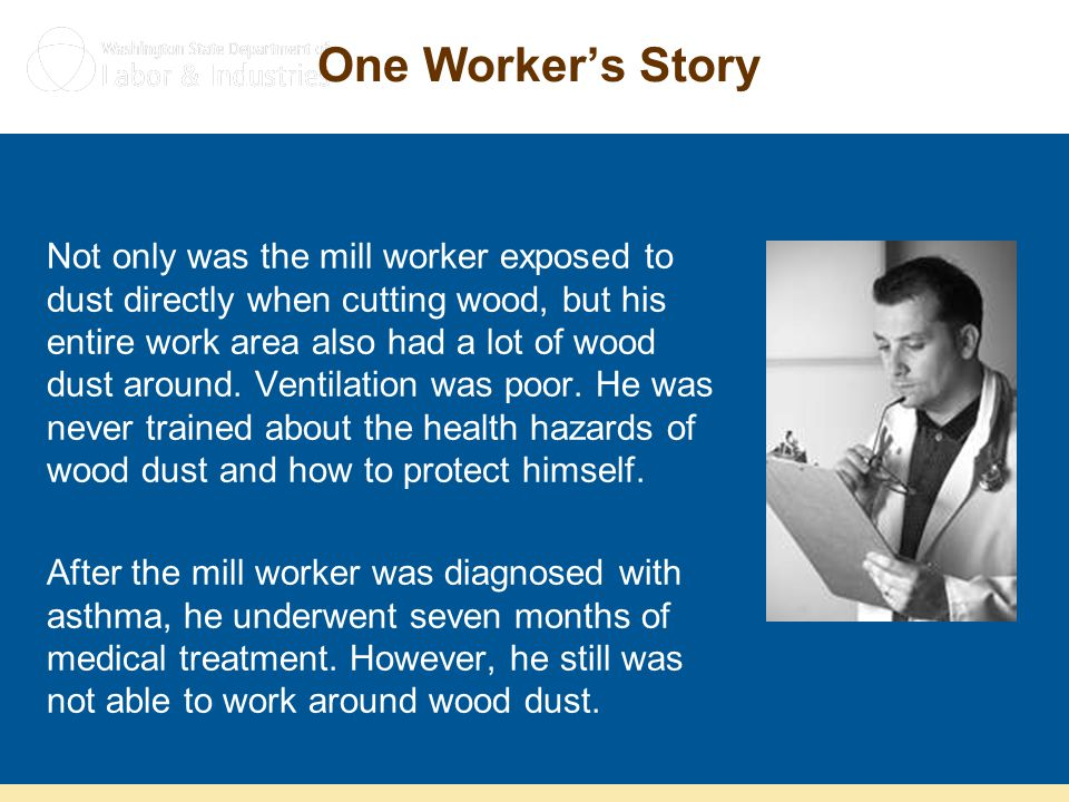 One Worker's Story Not only was the mill worker exposed to dust directly when cutting wood, but his entire work area also had a lot of wood dust aroun