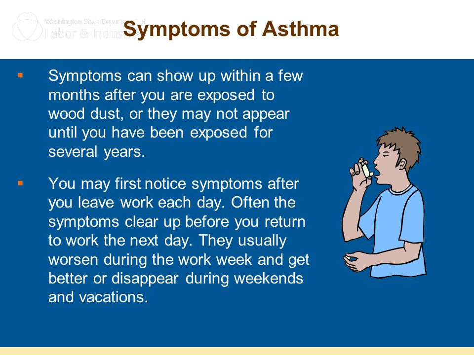 Symptoms of Asthma  Symptoms can show up within a few months after you are exposed to wood dust, or they may not appear until you have been exposed f