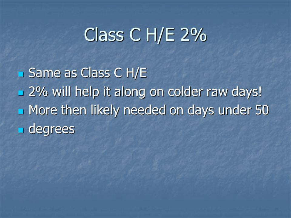Class C H/E 2% Same as Class C H/E Same as Class C H/E 2% will help it along on colder raw days! 2% will help it along on colder raw days! More then l