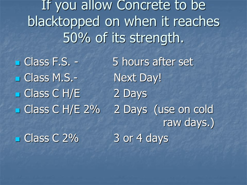 If you allow Concrete to be blacktopped on when it reaches 50% of its strength. Class F.S. - 5 hours after set Class F.S. - 5 hours after set Class M.