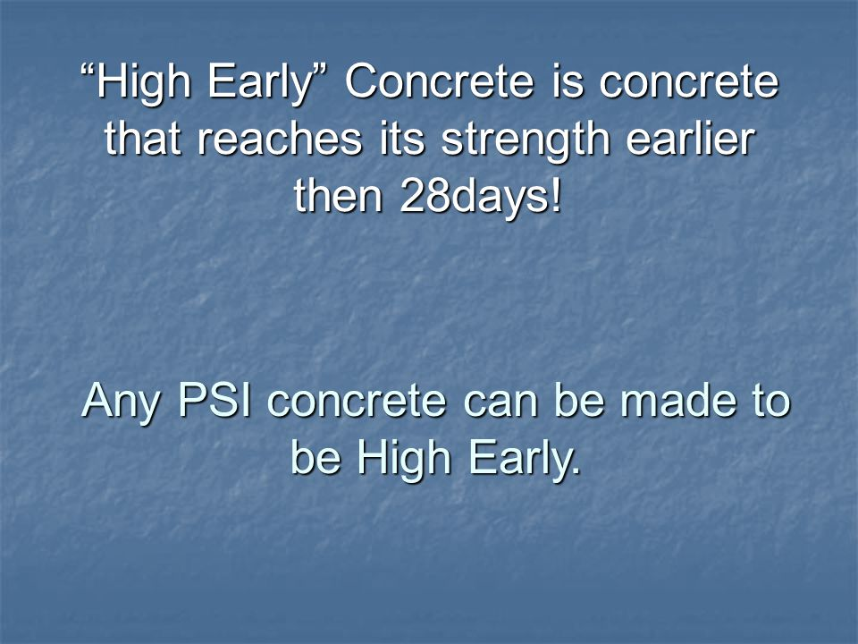 High Early Concrete is concrete that reaches its strength earlier then 28days.