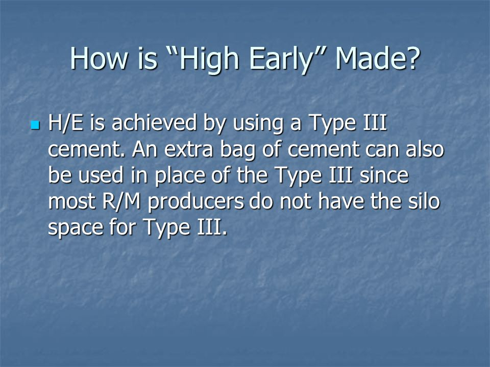 How is High Early Made. H/E is achieved by using a Type III cement.