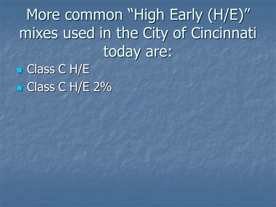 More common High Early (H/E) mixes used in the City of Cincinnati today are: Class C H/E Class C H/E Class C H/E 2% Class C H/E 2%