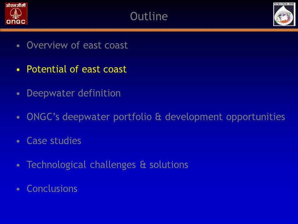 Conclusions India is an emerging deepwater hub World-class discoveries made in KG Basin ONGC's deepwater discoveries in east coast has the potential to significantly contribute to the energy demands of India Technology is the key enabler to convert resources into economical reserves Fields in similar water depths are developed elsewhere Critical areas to be considered in deepwater development; Reservoir characterization, dynamic modeling, flow assurance, uncertainty & risk analysis & environment & safety issues