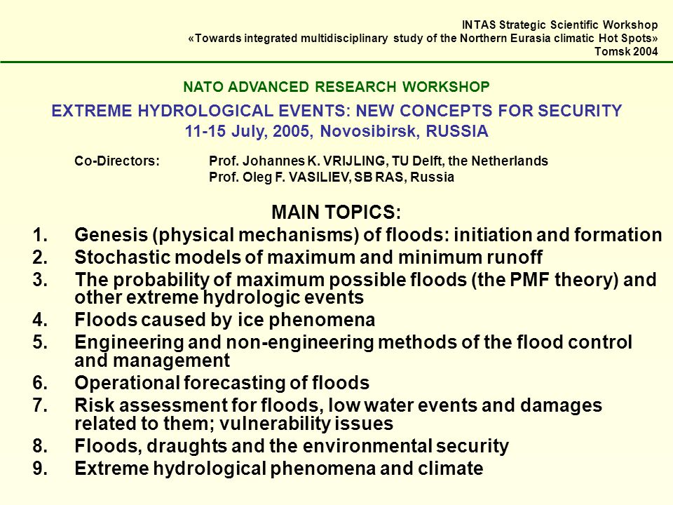 INTAS Strategic Scientific Workshop «Towards integrated multidisciplinary study of the Northern Eurasia climatic Hot Spots» Tomsk 2004 NATO ADVANCED RESEARCH WORKSHOP EXTREME HYDROLOGICAL EVENTS: NEW CONCEPTS FOR SECURITY 11-15 July, 2005, Novosibirsk, RUSSIA Co-Directors:Prof.