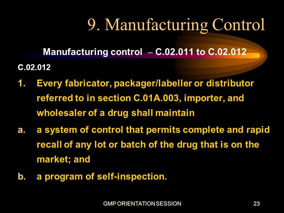 GMP ORIENTATION SESSION23 9. Manufacturing Control Manufacturing control – C.02.011 to C.02.012 C.02.012 1.Every fabricator, packager/labeller or dist