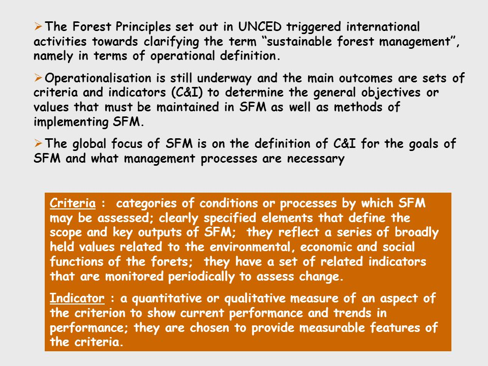 Criteria for sustainable forest management  Development of the first criteria and indicators for SFM began in the late 1980' by ITTO (International Timber Trade Organization)  Three programmes have been developed through international cooperative processes to define sets of C&I for SFM - Montreal Process criteria and indicators (MP C&I) - European criteria and indicators (pan-European C&I) - The ITTO Manual on criteria and indicators (ITTO C&I) Montreal Process 7 Criteria 67 Indicators Temperate and boreal forests Pan European Process (Helsinki Process) 6 Criteria 35 Indicators European forests ITTO Manual 7 Criteria 25 Indicators Natural tropical forests