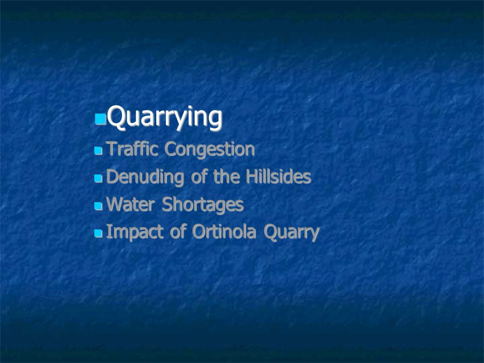 Quarrying Quarrying Traffic Congestion Traffic Congestion Denuding of the Hillsides Denuding of the Hillsides Water Shortages Water Shortages Impact of Ortinola Quarry Impact of Ortinola Quarry