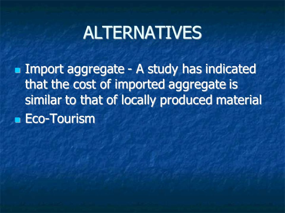 ALTERNATIVES Import aggregate - A study has indicated that the cost of imported aggregate is similar to that of locally produced material Import aggregate - A study has indicated that the cost of imported aggregate is similar to that of locally produced material Eco-Tourism Eco-Tourism