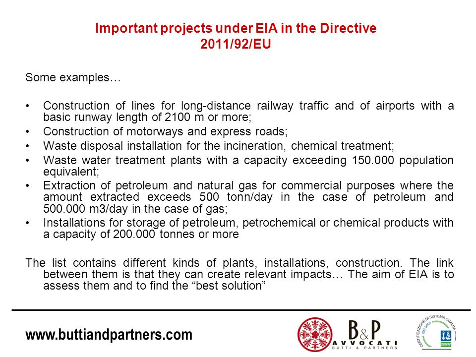 www.buttiandpartners.com Important projects under EIA in the Directive 2011/92/EU Some examples… Construction of lines for long-distance railway traffic and of airports with a basic runway length of 2100 m or more; Construction of motorways and express roads; Waste disposal installation for the incineration, chemical treatment; Waste water treatment plants with a capacity exceeding 150.000 population equivalent; Extraction of petroleum and natural gas for commercial purposes where the amount extracted exceeds 500 tonn/day in the case of petroleum and 500.000 m3/day in the case of gas; Installations for storage of petroleum, petrochemical or chemical products with a capacity of 200.000 tonnes or more The list contains different kinds of plants, installations, construction.