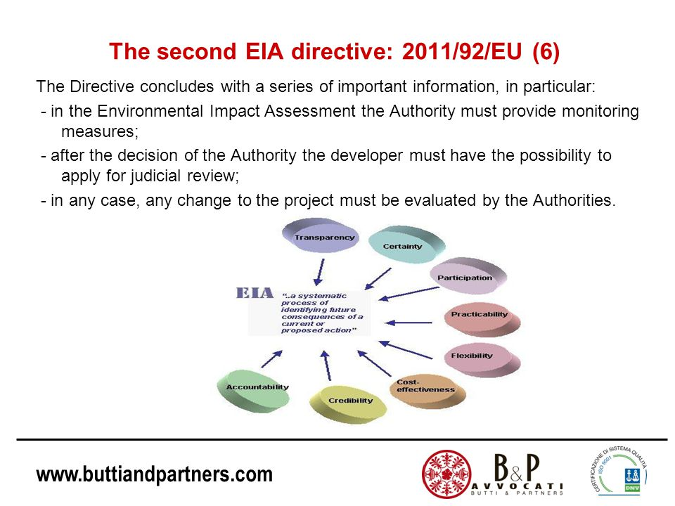 www.buttiandpartners.com The second EIA directive: 2011/92/EU (6) The Directive concludes with a series of important information, in particular: - in the Environmental Impact Assessment the Authority must provide monitoring measures; - after the decision of the Authority the developer must have the possibility to apply for judicial review; - in any case, any change to the project must be evaluated by the Authorities.