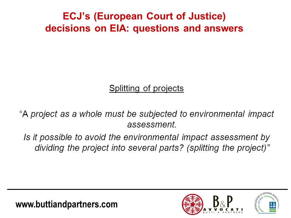 www.buttiandpartners.com ECJ's (European Court of Justice) decisions on EIA: questions and answers Splitting of projects A project as a whole must be subjected to environmental impact assessment.